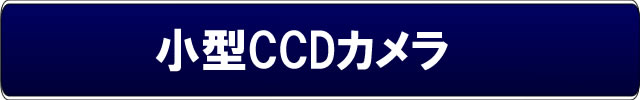 小型CCDカメラカテゴリーメイン【小型CCDカメラ】